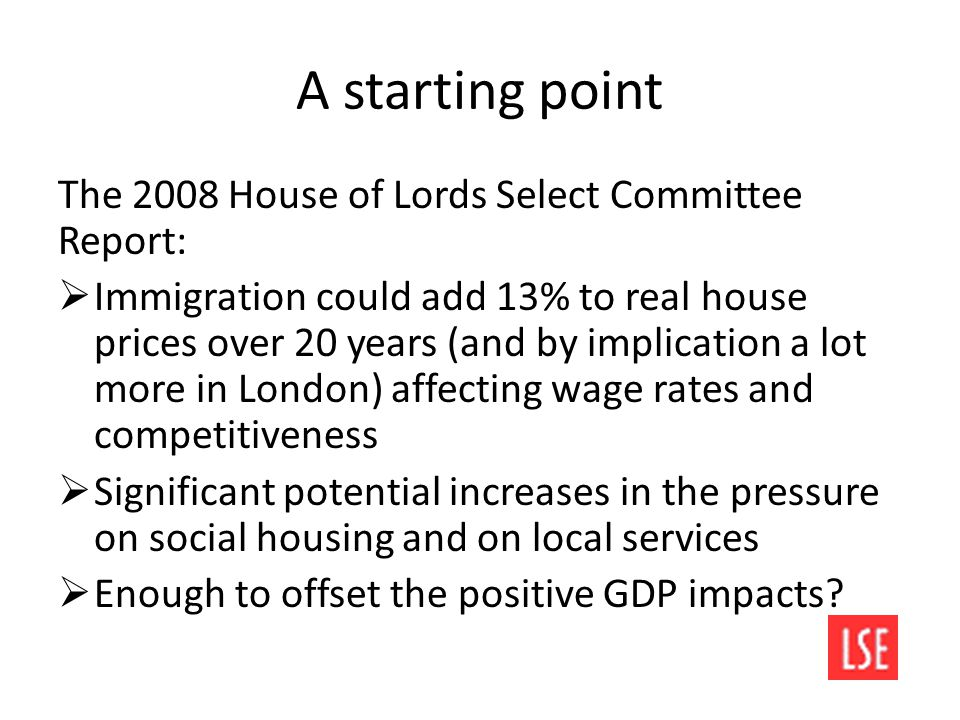 A starting point The 2008 House of Lords Select Committee Report:  Immigration could add 13% to real house prices over 20 years (and by implication a lot more in London) affecting wage rates and competitiveness  Significant potential increases in the pressure on social housing and on local services  Enough to offset the positive GDP impacts