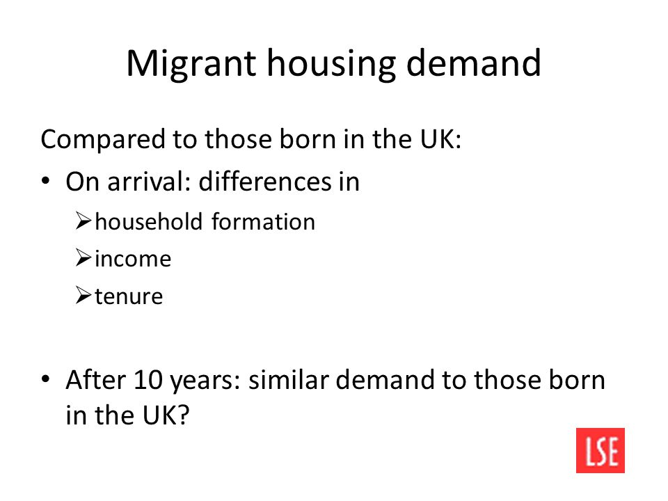 Migrant housing demand Compared to those born in the UK: On arrival: differences in  household formation  income  tenure After 10 years: similar demand to those born in the UK