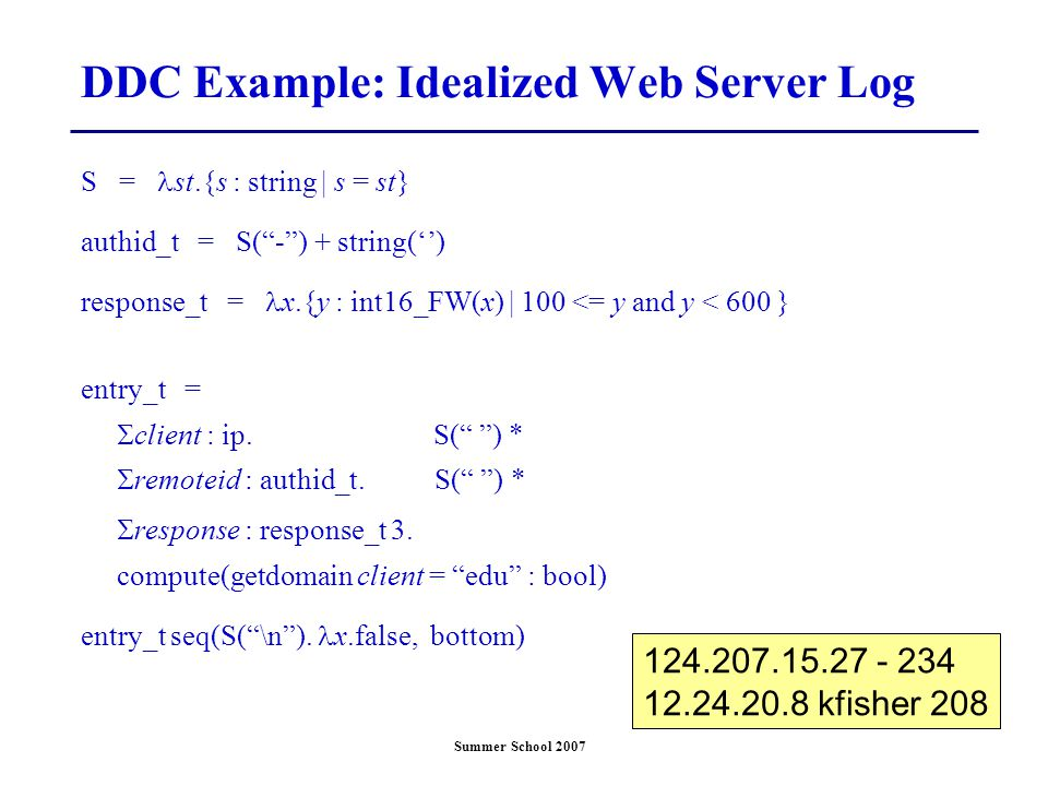 "Summer School 2007 DDC Example: Idealized Web Server Log S = st.{s : string | s = st} authid_t = S(""-"") + string('') response_t = x.{y : int16_FW(x) 