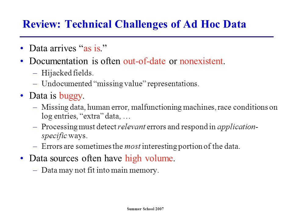 Summer School 2007 Review: Technical Challenges of Ad Hoc Data Data arrives as is. Documentation is often out-of-date or nonexistent.