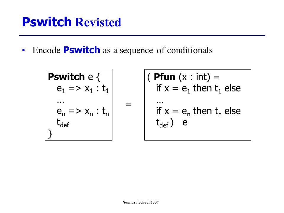 Summer School 2007 Pswitch e { e 1 => x 1 : t 1 … e n => x n : t n t def } Pswitch Revisted Encode Pswitch as a sequence of conditionals ( Pfun (x : i