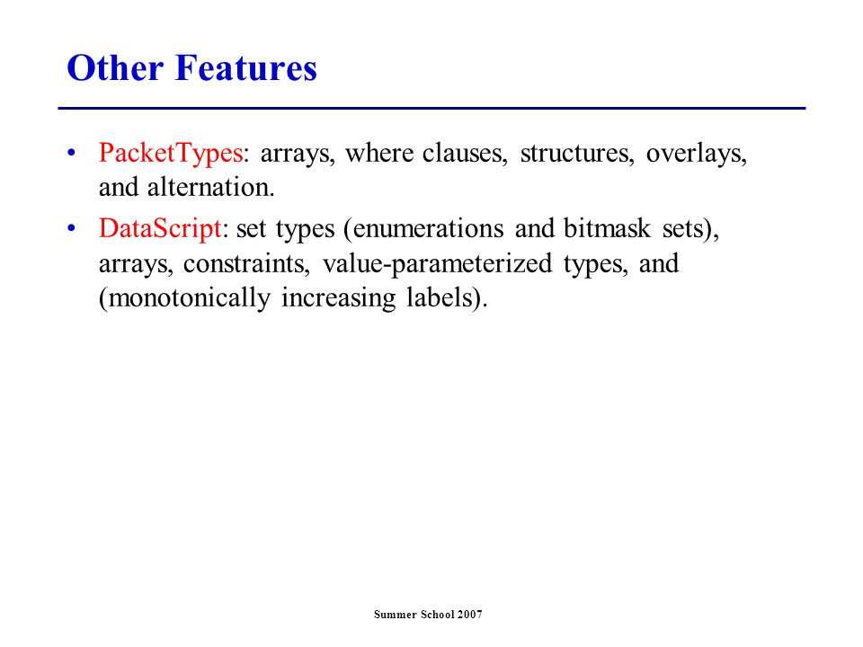 Summer School 2007 Other Features PacketTypes: arrays, where clauses, structures, overlays, and alternation. DataScript: set types (enumerations and b