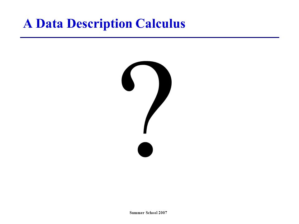 Summer School 2007 A Data Description Calculus ?