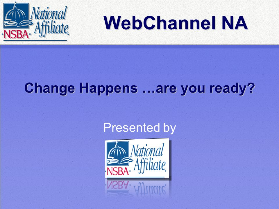 Change Happens …are you ready? Presented by WebChannel NA