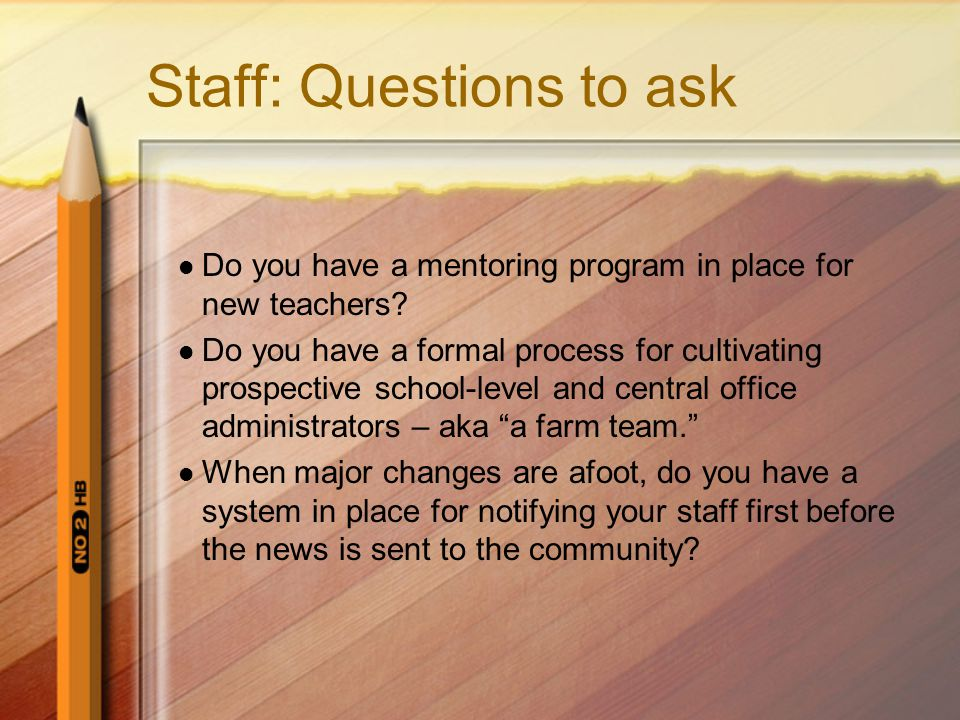 Staff: Questions to ask Do you have a mentoring program in place for new teachers? Do you have a formal process for cultivating prospective school-lev