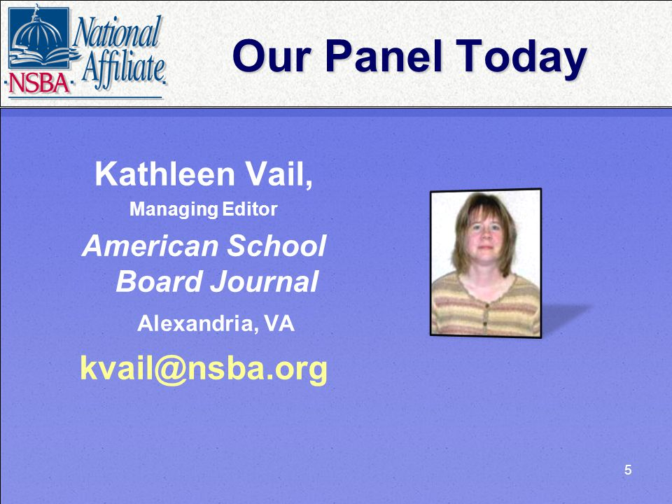 5 Our Panel Today Kathleen Vail, Managing Editor American School Board Journal Alexandria, VA kvail@nsba.org