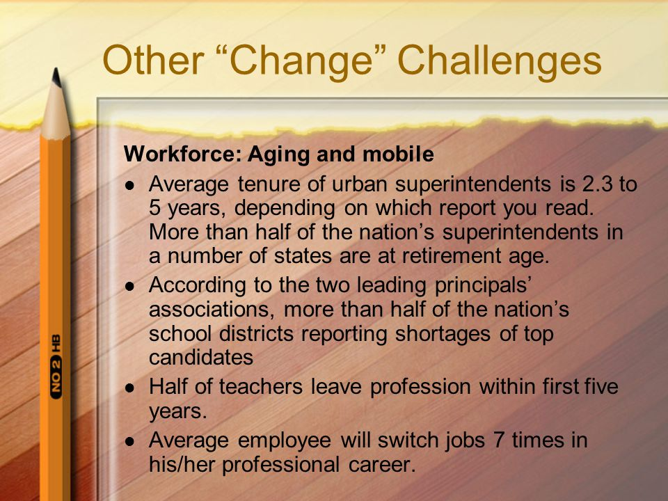 "Other ""Change"" Challenges Workforce: Aging and mobile Average tenure of urban superintendents is 2.3 to 5 years, depending on which report you read. M"