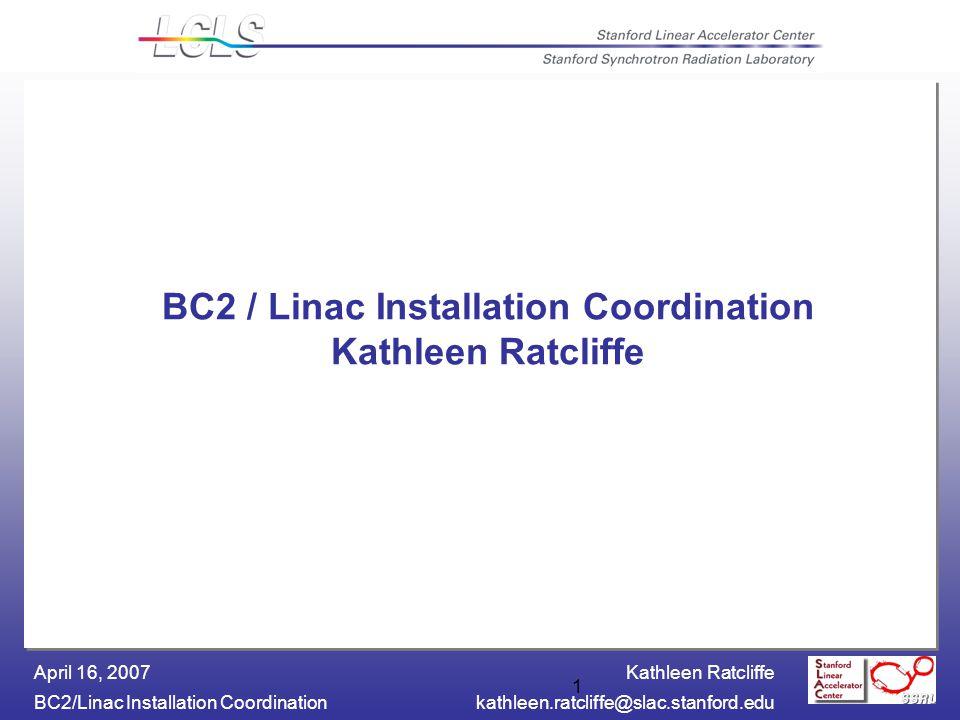 Kathleen Ratcliffe BC2/Linac Installation Coordinationkathleen.ratcliffe@slac.stanford.edu April 16, 2007 1 BC2 / Linac Installation Coordination Kathleen Ratcliffe