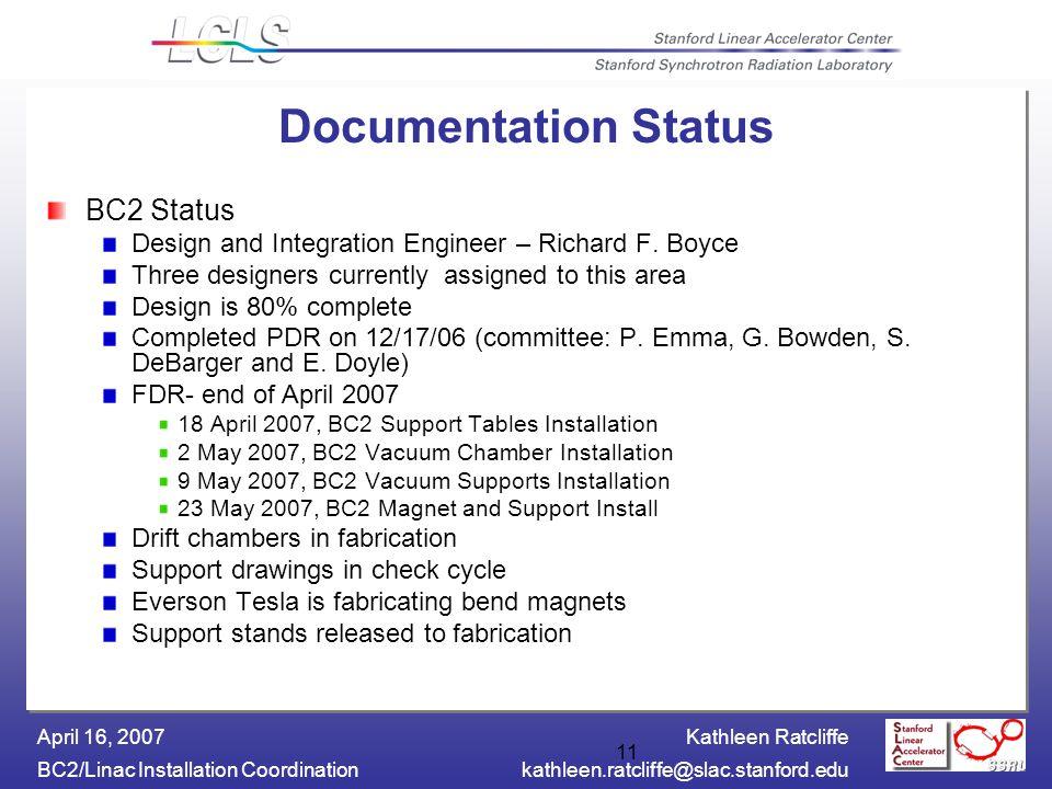 Kathleen Ratcliffe BC2/Linac Installation Coordinationkathleen.ratcliffe@slac.stanford.edu April 16, 2007 11 Documentation Status BC2 Status Design and Integration Engineer – Richard F.