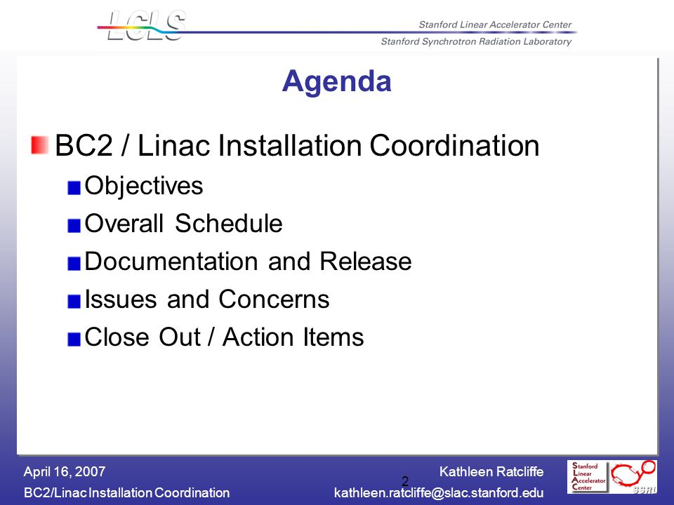 Kathleen Ratcliffe BC2/Linac Installation Coordinationkathleen.ratcliffe@slac.stanford.edu April 16, 2007 2 Agenda BC2 / Linac Installation Coordination Objectives Overall Schedule Documentation and Release Issues and Concerns Close Out / Action Items