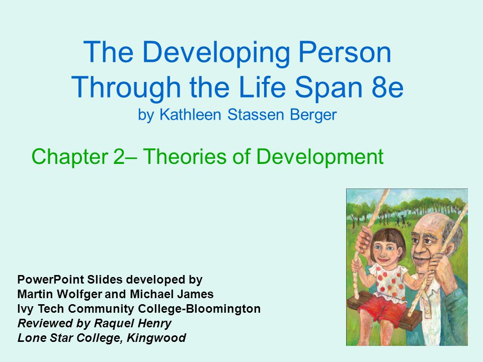 The Developing Person Through the Life Span 8e by Kathleen Stassen Berger Chapter 2– Theories of Development PowerPoint Slides developed by Martin Wolfger and Michael James Ivy Tech Community College-Bloomington Reviewed by Raquel Henry Lone Star College, Kingwood