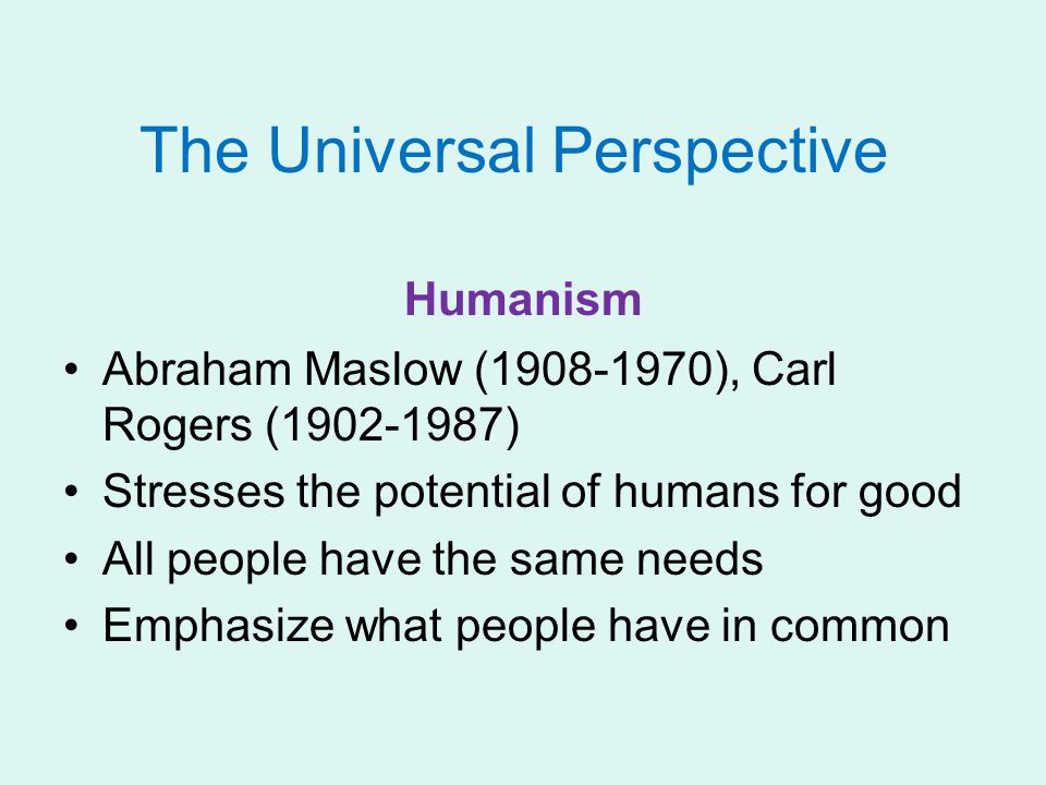 The Universal Perspective Humanism Abraham Maslow (1908-1970), Carl Rogers (1902-1987) Stresses the potential of humans for good All people have the same needs Emphasize what people have in common