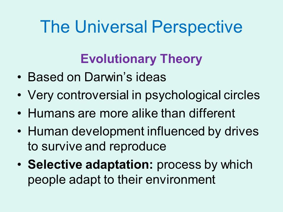The Universal Perspective Evolutionary Theory Based on Darwin's ideas Very controversial in psychological circles Humans are more alike than different Human development influenced by drives to survive and reproduce Selective adaptation: process by which people adapt to their environment