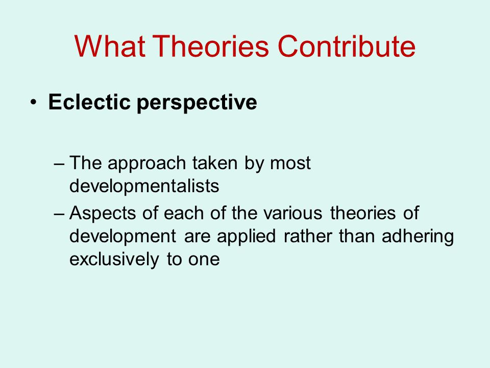 What Theories Contribute Eclectic perspective –The approach taken by most developmentalists –Aspects of each of the various theories of development are applied rather than adhering exclusively to one