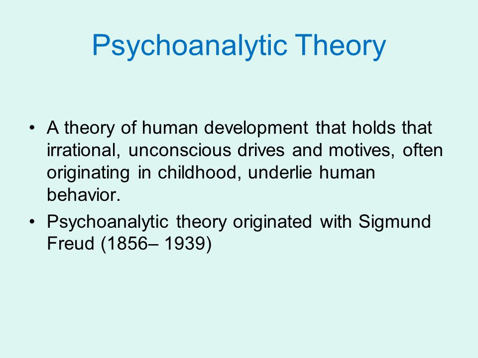 Psychoanalytic Theory A theory of human development that holds that irrational, unconscious drives and motives, often originating in childhood, underlie human behavior.