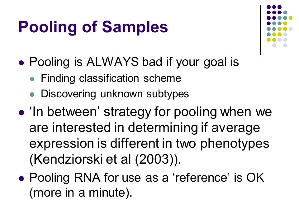 Pooling of Samples Pooling is ALWAYS bad if your goal is Finding classification scheme Discovering unknown subtypes 'In between' strategy for pooling when we are interested in determining if average expression is different in two phenotypes (Kendziorski et al (2003)).