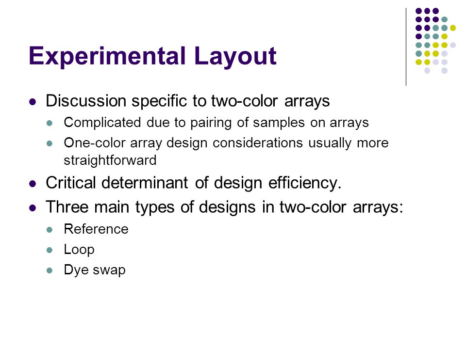 Experimental Layout Discussion specific to two-color arrays Complicated due to pairing of samples on arrays One-color array design considerations usually more straightforward Critical determinant of design efficiency.