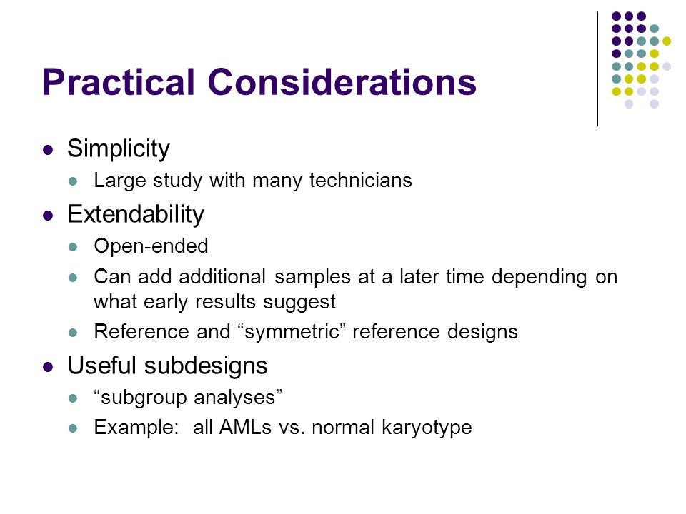 Practical Considerations Simplicity Large study with many technicians Extendability Open-ended Can add additional samples at a later time depending on what early results suggest Reference and symmetric reference designs Useful subdesigns subgroup analyses Example: all AMLs vs.