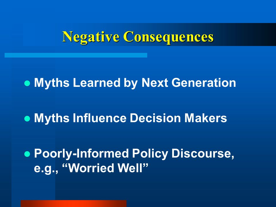 Negative Consequences Myths Learned by Next Generation Myths Influence Decision Makers Poorly-Informed Policy Discourse, e.g., Worried Well