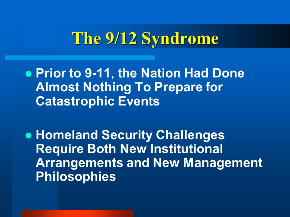 The 9/12 Syndrome Prior to 9-11, the Nation Had Done Almost Nothing To Prepare for Catastrophic Events Homeland Security Challenges Require Both New Institutional Arrangements and New Management Philosophies