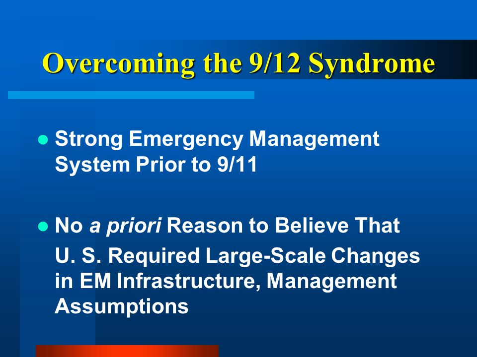 Overcoming the 9/12 Syndrome Strong Emergency Management System Prior to 9/11 No a priori Reason to Believe That U.