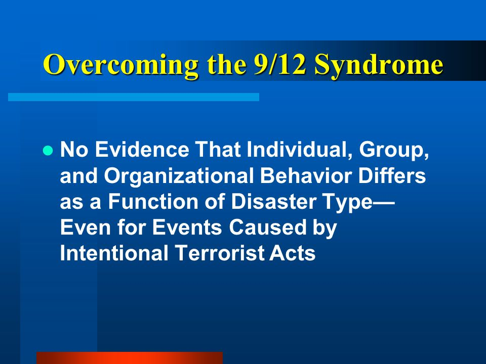 Overcoming the 9/12 Syndrome No Evidence That Individual, Group, and Organizational Behavior Differs as a Function of Disaster Type— Even for Events Caused by Intentional Terrorist Acts