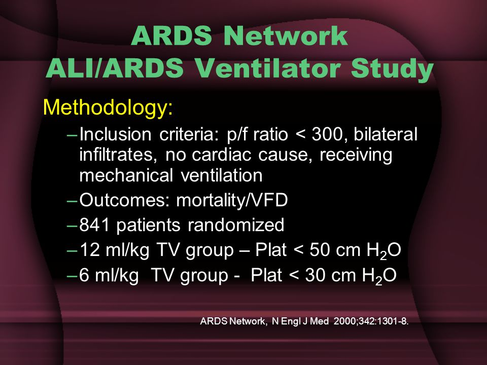 ARDS Network ALI/ARDS Ventilator Study Methodology: –Inclusion criteria: p/f ratio < 300, bilateral infiltrates, no cardiac cause, receiving mechanical ventilation –Outcomes: mortality/VFD –841 patients randomized –12 ml/kg TV group – Plat < 50 cm H 2 O –6 ml/kg TV group - Plat < 30 cm H 2 O ARDS Network, N Engl J Med 2000;342:1301-8.