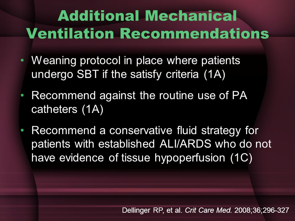 Additional Mechanical Ventilation Recommendations Weaning protocol in place where patients undergo SBT if the satisfy criteria (1A) Recommend against the routine use of PA catheters (1A) Recommend a conservative fluid strategy for patients with established ALI/ARDS who do not have evidence of tissue hypoperfusion (1C) Dellinger RP, et al.