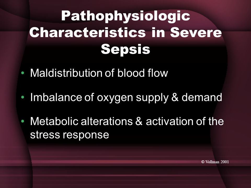 Pathophysiologic Characteristics in Severe Sepsis Maldistribution of blood flow Imbalance of oxygen supply & demand Metabolic alterations & activation of the stress response © Vollman 2001