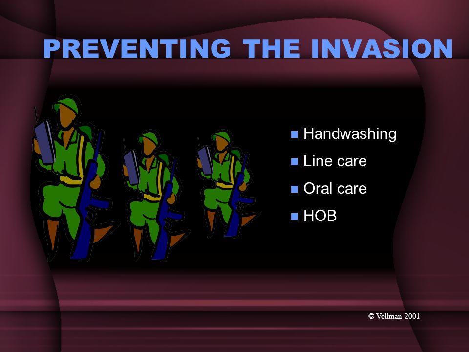 PREVENTING THE INVASION © Vollman 2001 Oral care Oral care Line care Line care Handwashing Handwashing HOB HOB