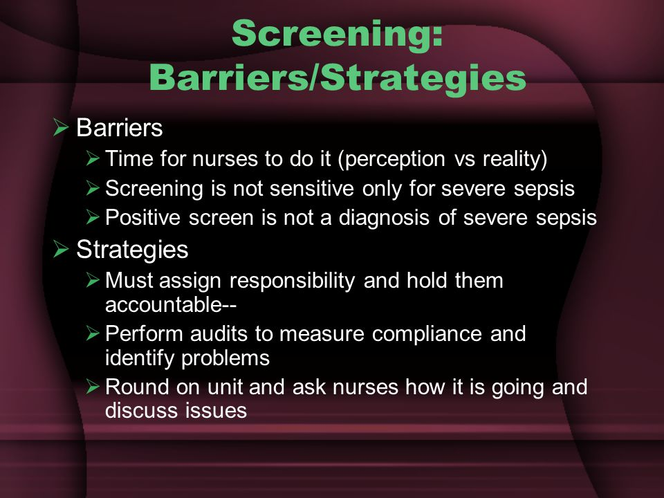Screening: Barriers/Strategies  Barriers  Time for nurses to do it (perception vs reality)  Screening is not sensitive only for severe sepsis  Positive screen is not a diagnosis of severe sepsis  Strategies  Must assign responsibility and hold them accountable--  Perform audits to measure compliance and identify problems  Round on unit and ask nurses how it is going and discuss issues