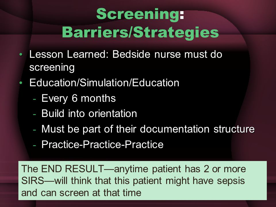 Screening: Barriers/Strategies Lesson Learned: Bedside nurse must do screening Lesson Learned: Bedside nurse must do screening Education/Simulation/Education Education/Simulation/Education - Every 6 months - Build into orientation - Must be part of their documentation structure - Practice-Practice-Practice The END RESULT—anytime patient has 2 or more SIRS—will think that this patient might have sepsis and can screen at that time