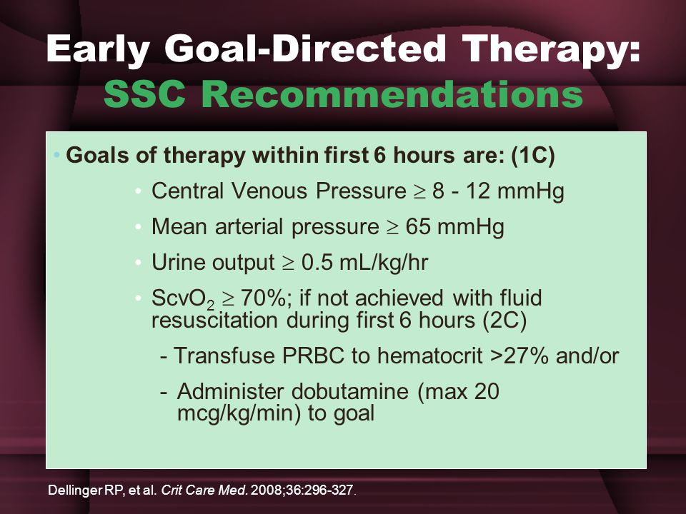 Early Goal-Directed Therapy: SSC Recommendations Goals of therapy within first 6 hours are: (1C) Central Venous Pressure  8 - 12 mmHg Mean arterial pressure  65 mmHg Urine output  0.5 mL/kg/hr ScvO 2  70%; if not achieved with fluid resuscitation during first 6 hours (2C) - Transfuse PRBC to hematocrit >27% and/or - Administer dobutamine (max 20 mcg/kg/min) to goal Dellinger RP, et al.