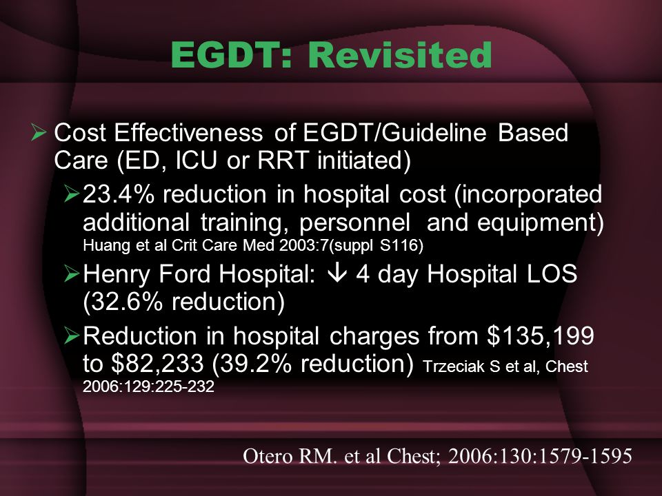 EGDT: Revisited  Cost Effectiveness of EGDT/Guideline Based Care (ED, ICU or RRT initiated)  23.4% reduction in hospital cost (incorporated additional training, personnel and equipment) Huang et al Crit Care Med 2003:7(suppl S116)  Henry Ford Hospital:  4 day Hospital LOS (32.6% reduction)  Reduction in hospital charges from $135,199 to $82,233 (39.2% reduction) Trzeciak S et al, Chest 2006:129:225-232 Otero RM.