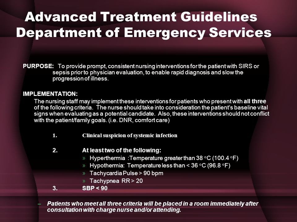Advanced Treatment Guidelines Department of Emergency Services PURPOSE: To provide prompt, consistent nursing interventions for the patient with SIRS or sepsis prior to physician evaluation, to enable rapid diagnosis and slow the progression of illness.