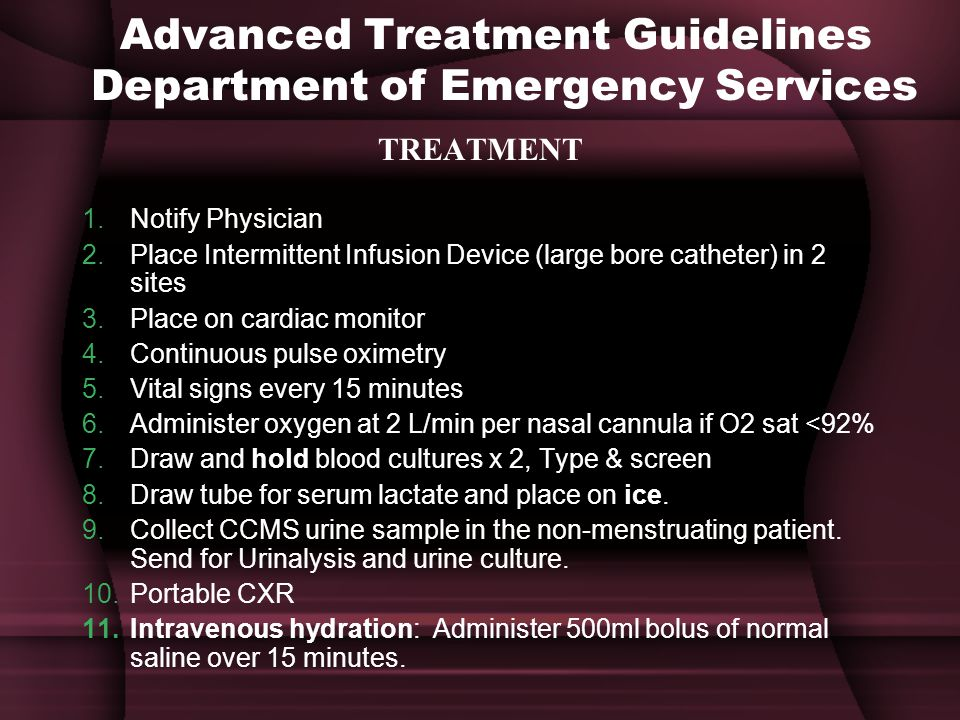 Advanced Treatment Guidelines Department of Emergency Services TREATMENT 1.Notify Physician 2.Place Intermittent Infusion Device (large bore catheter) in 2 sites 3.Place on cardiac monitor 4.Continuous pulse oximetry 5.Vital signs every 15 minutes 6.Administer oxygen at 2 L/min per nasal cannula if O2 sat <92% 7.Draw and hold blood cultures x 2, Type & screen 8.Draw tube for serum lactate and place on ice.