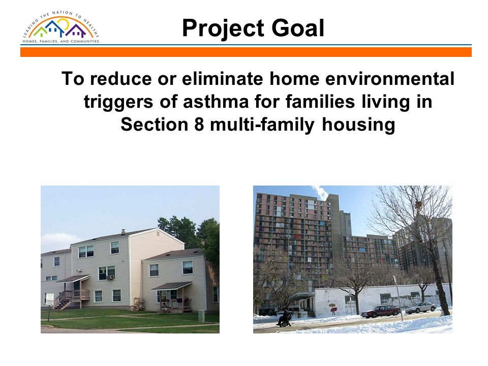 Project Goal To reduce or eliminate home environmental triggers of asthma for families living in Section 8 multi-family housing