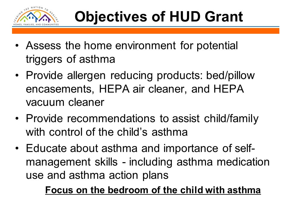 Objectives of HUD Grant Assess the home environment for potential triggers of asthma Provide allergen reducing products: bed/pillow encasements, HEPA