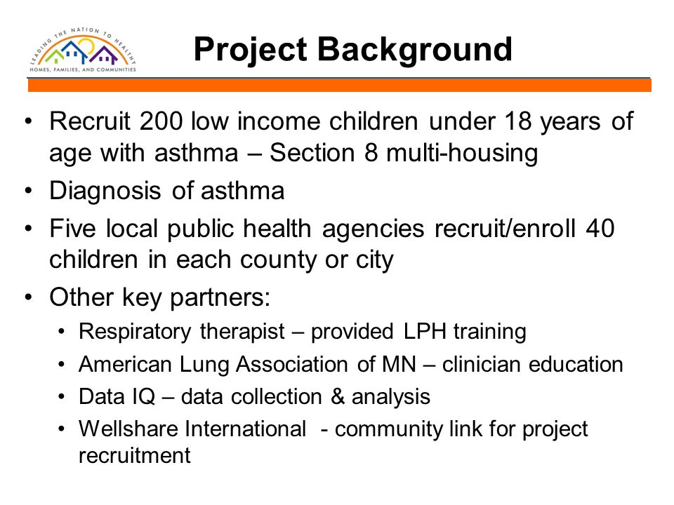 Project Background Recruit 200 low income children under 18 years of age with asthma – Section 8 multi-housing Diagnosis of asthma Five local public h