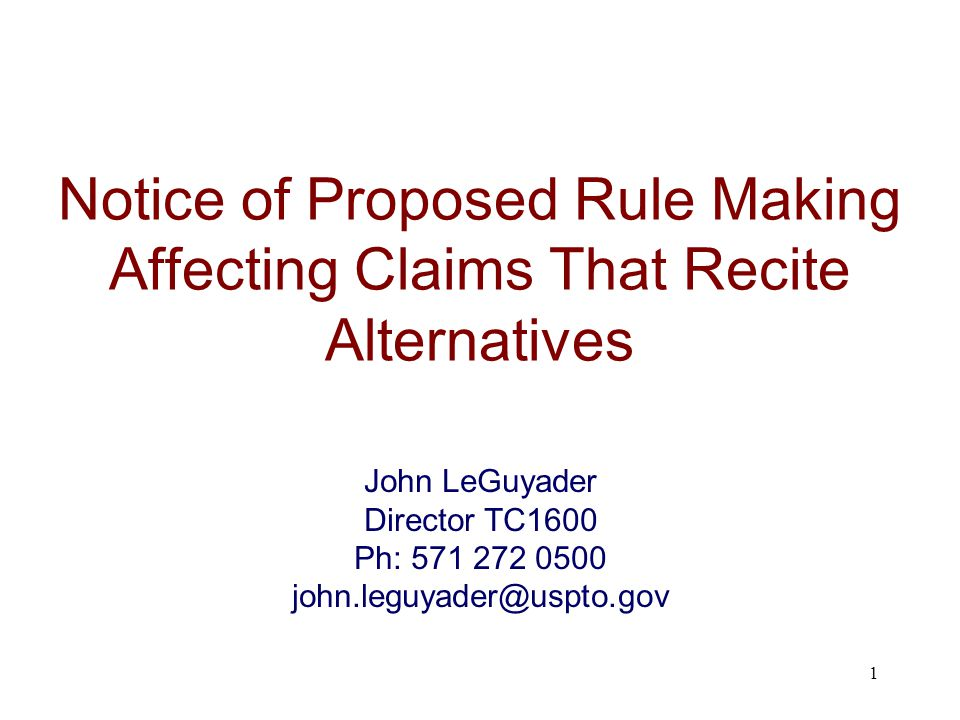 Notice of Proposed Rule Making Affecting Claims That Recite Alternatives 1 John LeGuyader Director TC1600 Ph: 571 272 0500 john.leguyader@uspto.gov