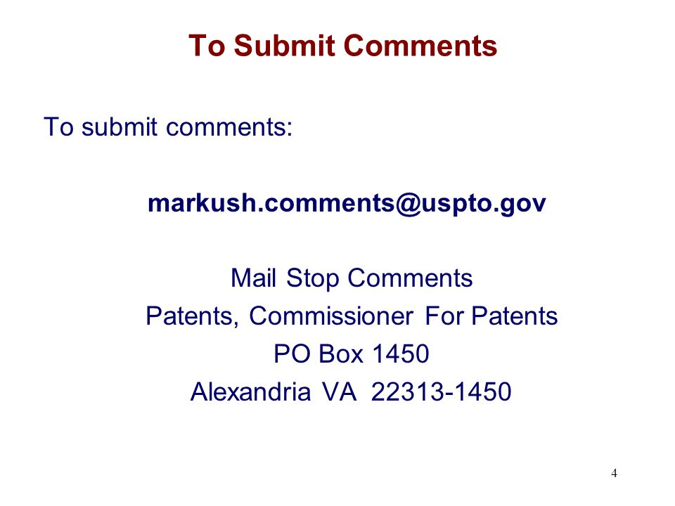 To Submit Comments To submit comments: markush.comments@uspto.gov Mail Stop Comments Patents, Commissioner For Patents PO Box 1450 Alexandria VA 22313-1450 4