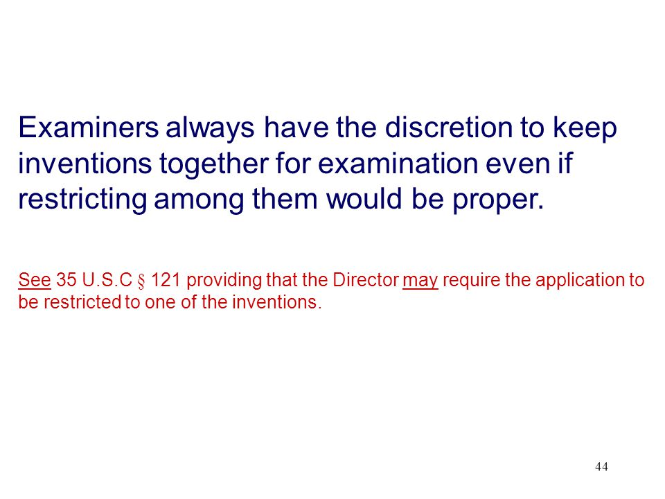 44 Examiners always have the discretion to keep inventions together for examination even if restricting among them would be proper.