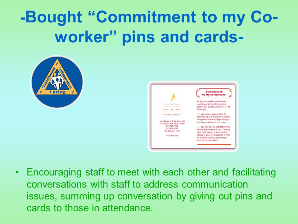 """- Bought """"Commitment to my Co- worker"""" pins and cards- Encouraging staff to meet with each other and facilitating conversations with staff to address"""