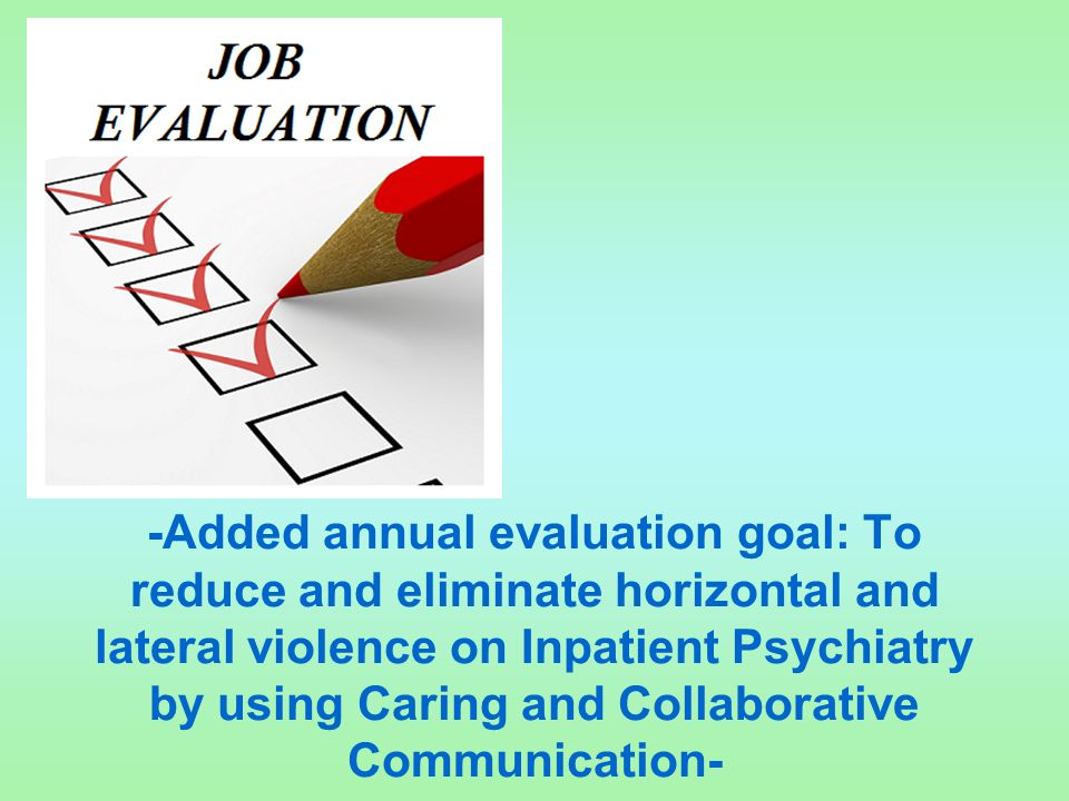 -Added annual evaluation goal: To reduce and eliminate horizontal and lateral violence on Inpatient Psychiatry by using Caring and Collaborative Commu
