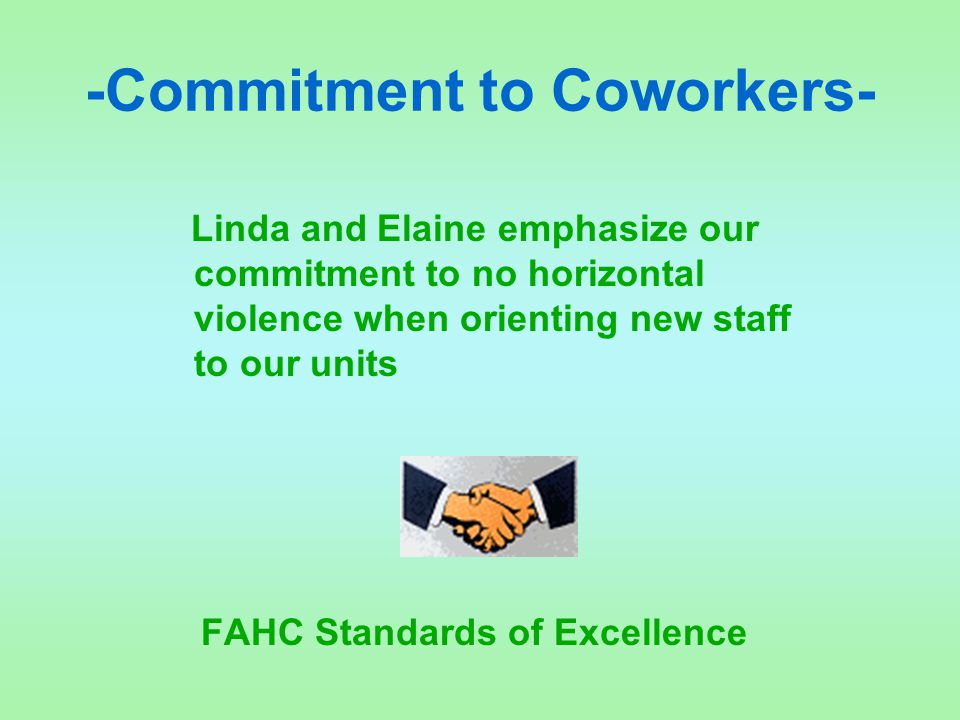 -Commitment to Coworkers- Linda and Elaine emphasize our commitment to no horizontal violence when orienting new staff to our units FAHC Standards of