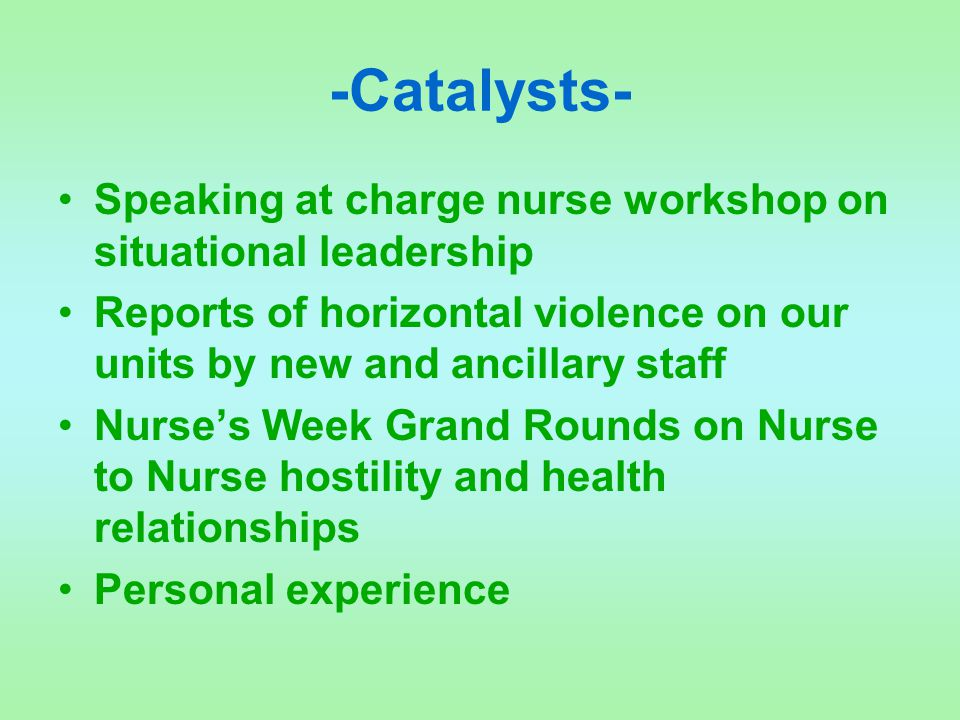 -Catalysts- Speaking at charge nurse workshop on situational leadership Reports of horizontal violence on our units by new and ancillary staff Nurse's