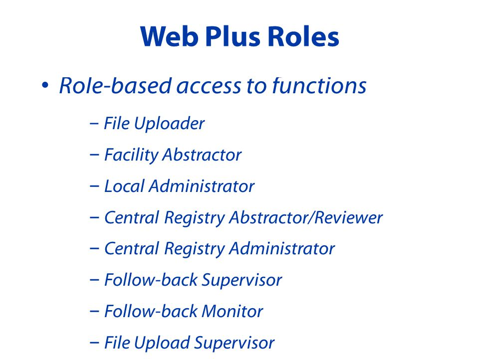 Role-based access to functions – File Uploader – Facility Abstractor – Local Administrator – Central Registry Abstractor/Reviewer – Central Registry Administrator – Follow-back Supervisor – Follow-back Monitor – File Upload Supervisor Web Plus Roles