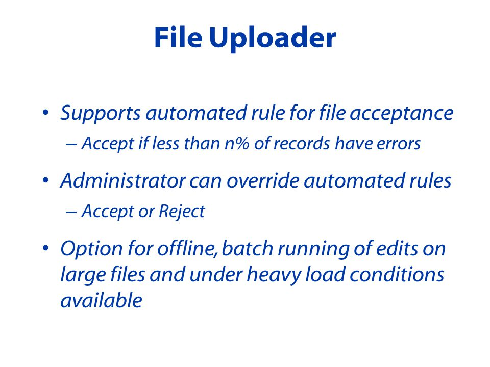 Supports automated rule for file acceptance – Accept if less than n% of records have errors Administrator can override automated rules – Accept or Reject Option for offline, batch running of edits on large files and under heavy load conditions available File Uploader
