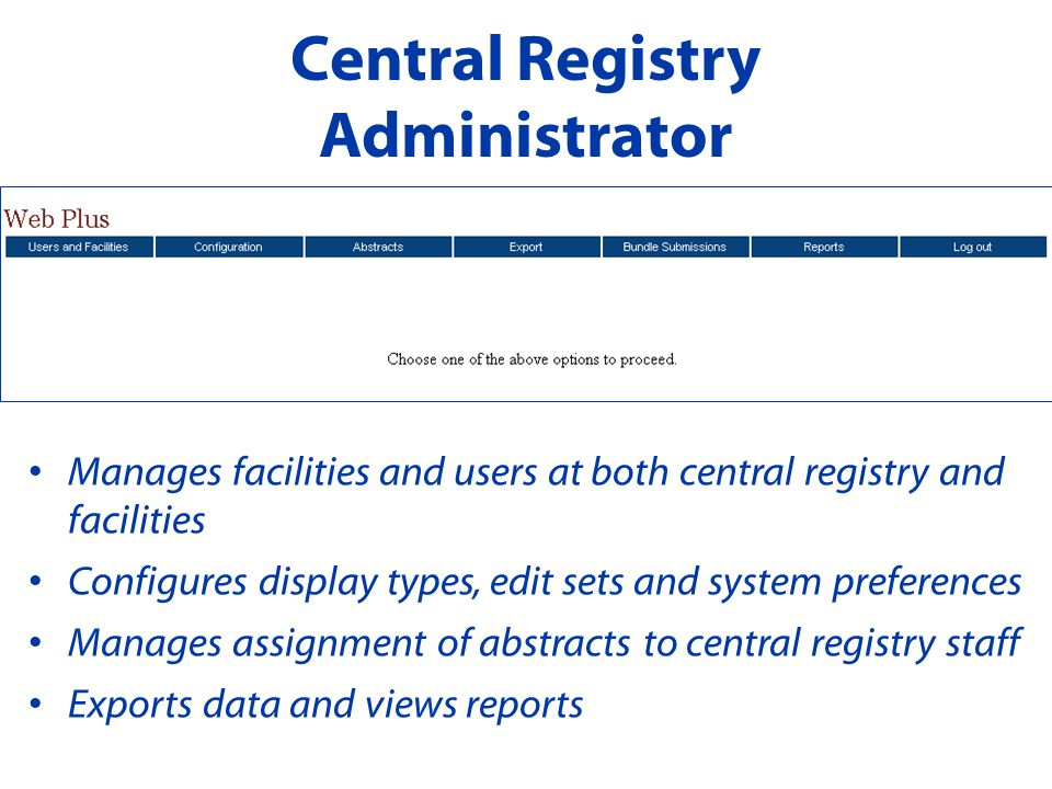 Central Registry Administrator Manages facilities and users at both central registry and facilities Configures display types, edit sets and system preferences Manages assignment of abstracts to central registry staff Exports data and views reports