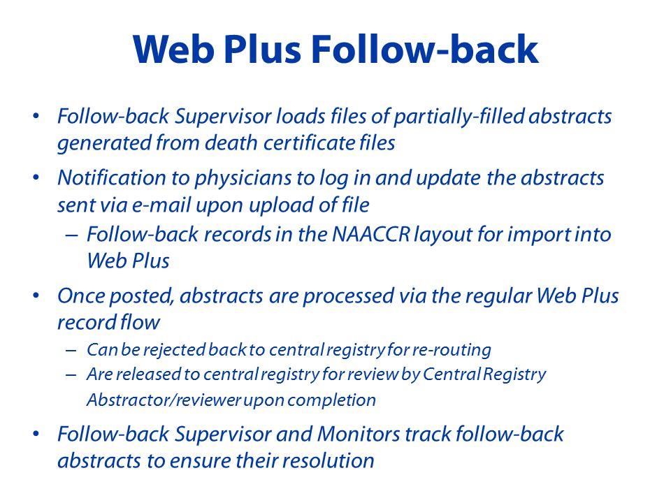 Follow-back Supervisor loads files of partially-filled abstracts generated from death certificate files Notification to physicians to log in and update the abstracts sent via  upon upload of file – Follow-back records in the NAACCR layout for import into Web Plus Once posted, abstracts are processed via the regular Web Plus record flow – Can be rejected back to central registry for re-routing – Are released to central registry for review by Central Registry Abstractor/reviewer upon completion Follow-back Supervisor and Monitors track follow-back abstracts to ensure their resolution Web Plus Follow-back